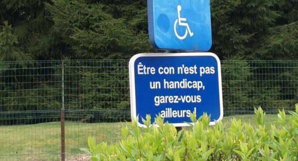 Être con n'est pas un handicap, garez-vous ailleurs!